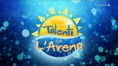 TALENTI NE L'ARENA, puntata del 22/08/2019